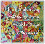A day without quilting wouldn't kill me